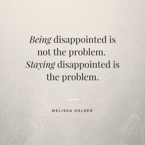 Being disappointed is not the problem. Staying disappointed is the problem.
